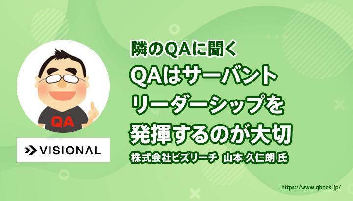 【隣のQAに聞く #1 - 後編】「QAは潤滑油のような存在としてサーバントリーダーシップを発揮するのが大切」株式会社ビズリーチ(Visionalグループ)山本 久仁朗 氏