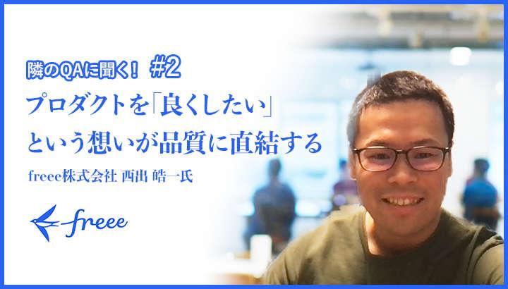 【隣のQAに聞く! #2】「プロダクトを「良くしたい」という想いが品質に直結する」freee株式会社 西出 皓一 氏